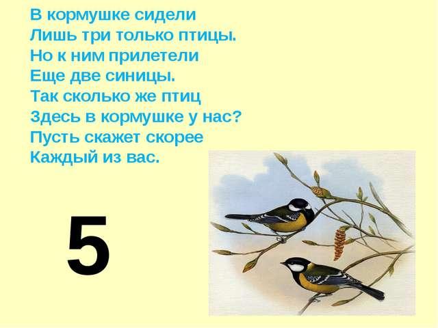 В кормушке сидели Лишь три только птицы. Но к ним прилетели Еще две синицы. Т...