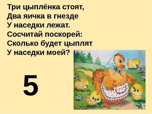 Три цыплёнка стоят, Два яичка в гнезде У наседки лежат. Сосчитай поскорей: Ск...