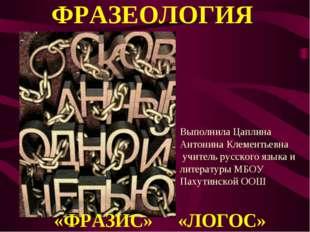 ФРАЗЕОЛОГИЯ «ФРАЗИС» «ЛОГОС» Выполнила Цаплина Антонина Клементьевна учитель