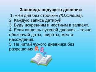 Заповедь ведущего дневник: 1. «Ни дня без строчки» (Ю.Олеша). 2. Каждую запи