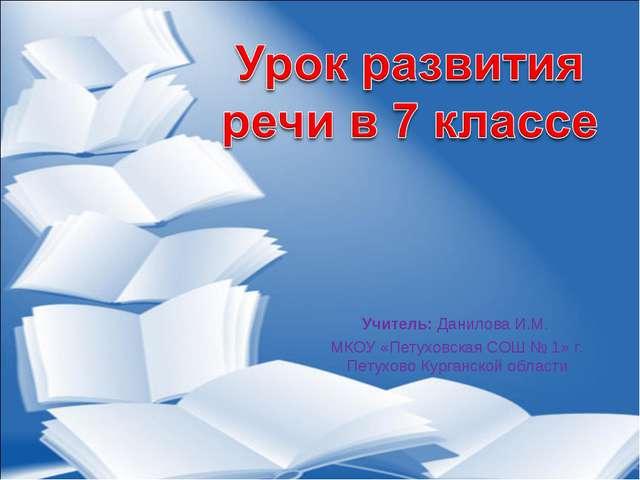 Учитель: Данилова И.М. МКОУ «Петуховская СОШ № 1» г. Петухово Курганской обла...