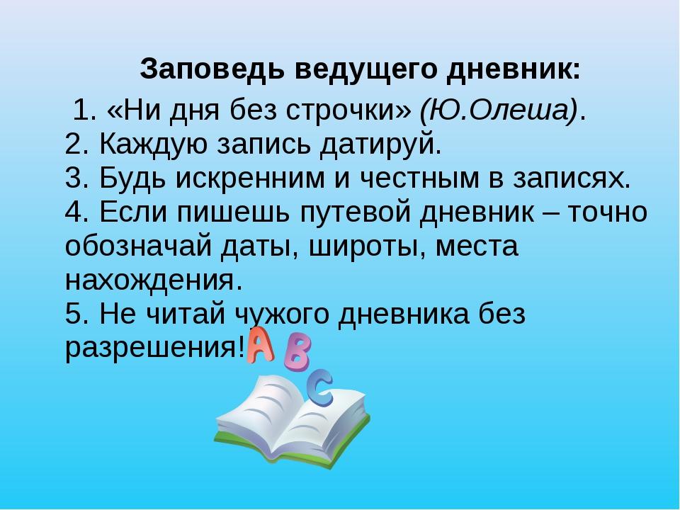 Заповедь ведущего дневник: 1. «Ни дня без строчки» (Ю.Олеша). 2. Каждую запи...