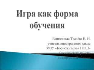Выполнила:Ткачёва В. Н. учитель иностранного языка МОУ «Бориспольская НОШ» Р