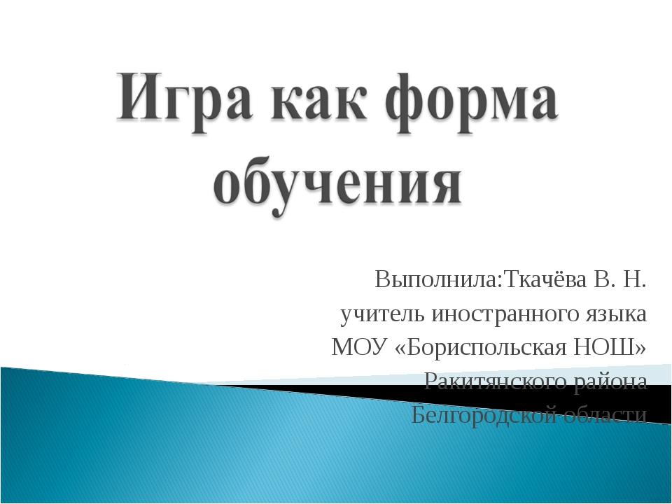 Выполнила:Ткачёва В. Н. учитель иностранного языка МОУ «Бориспольская НОШ» Р...