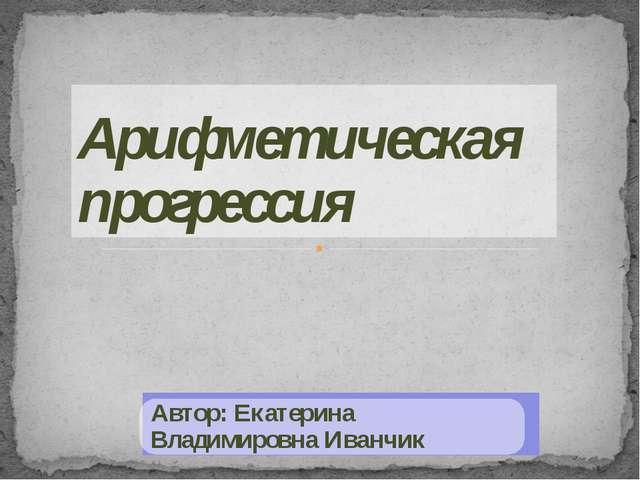 Арифметическая прогрессия Автор: Екатерина Владимировна Иванчик