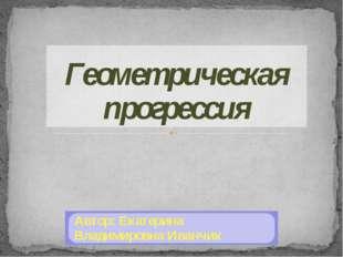 Геометрическая прогрессия Автор: Екатерина Владимировна Иванчик