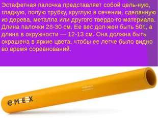 Эстафетная палочка представляет собой цельную, гладкую, полую трубку, круглу
