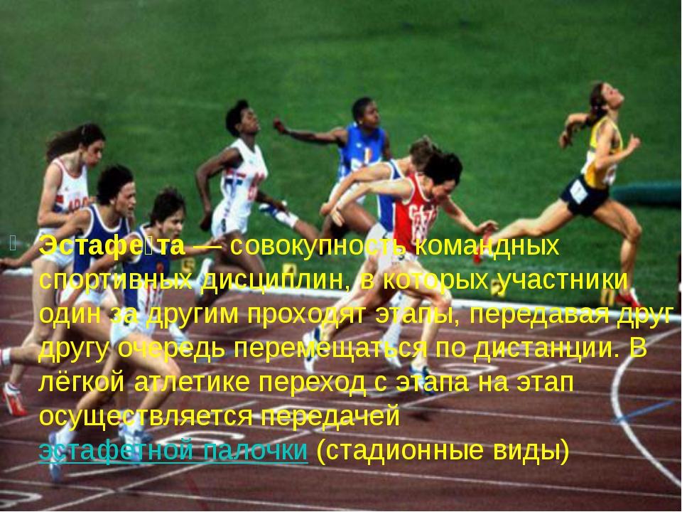 Эстафе́та— совокупность командных спортивных дисциплин, в которых участники...