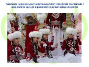 Казахское национальное танцевальное искусство берёт своё начало с древнейших