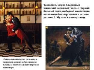 Танго (исп. tango). Старинный испанский народный танец. // Парный бальный тан