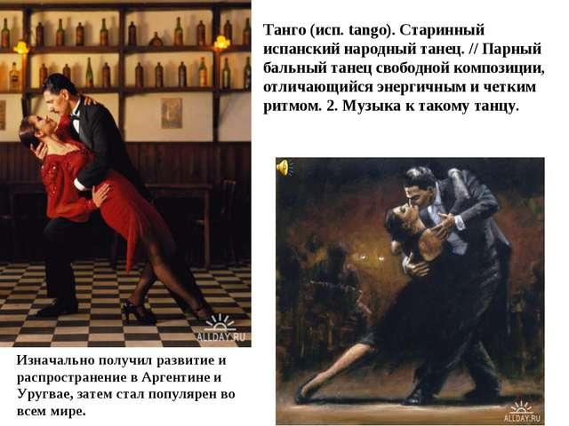 Танго (исп. tango). Старинный испанский народный танец. // Парный бальный тан...