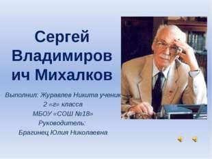 Сергей Владимирович Михалков Выполнил: Журавлев Никита ученик 2 «г» класса М
