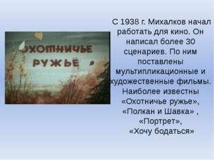 С 1938 г. Михалков начал работать для кино. Он написал более 30 сценариев. П