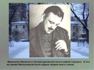 Михалков обучался в Литературном институте имени Горького. В это же время Ми