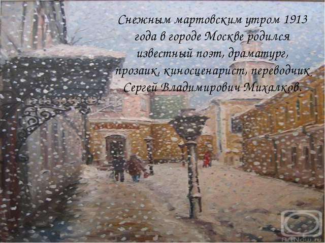 Снежным мартовским утром 1913 года в городе Москве родился известный поэт, д...