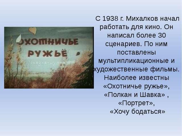 С 1938 г. Михалков начал работать для кино. Он написал более 30 сценариев. П...