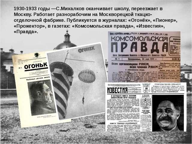 1930-1933 годы —С.Михалков оканчивает школу, переезжает в Москву. Работает ра...