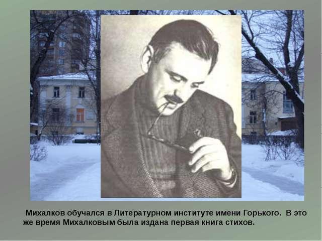 Михалков обучался в Литературном институте имени Горького. В это же время Ми...