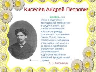 Киселёв Андрей Петрович Киселев – это эпоха в педагогике и преподавании мате