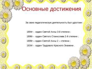 Основные достижения За свою педагогическую деятельность был удостоен : 1894г