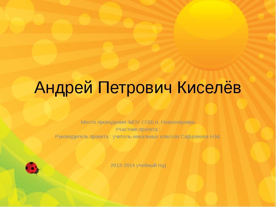 Андрей Петрович Киселёв Место проведения :МОУ СОШ п. Новопокровка Участник пр...