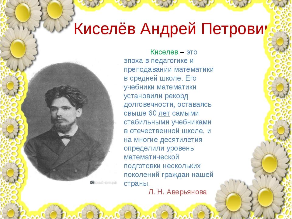 Киселёв Андрей Петрович Киселев – это эпоха в педагогике и преподавании мате...