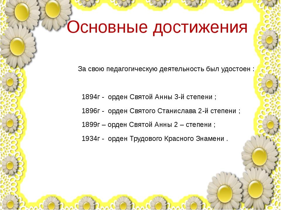 Основные достижения За свою педагогическую деятельность был удостоен : 1894г...