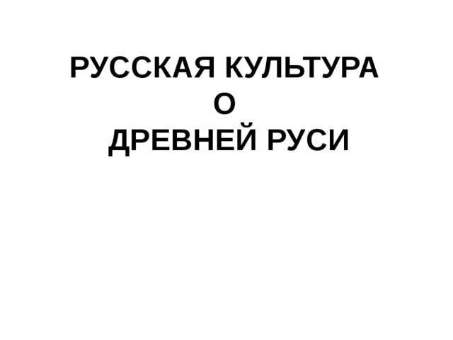 РУССКАЯ КУЛЬТУРА О ДРЕВНЕЙ РУСИ