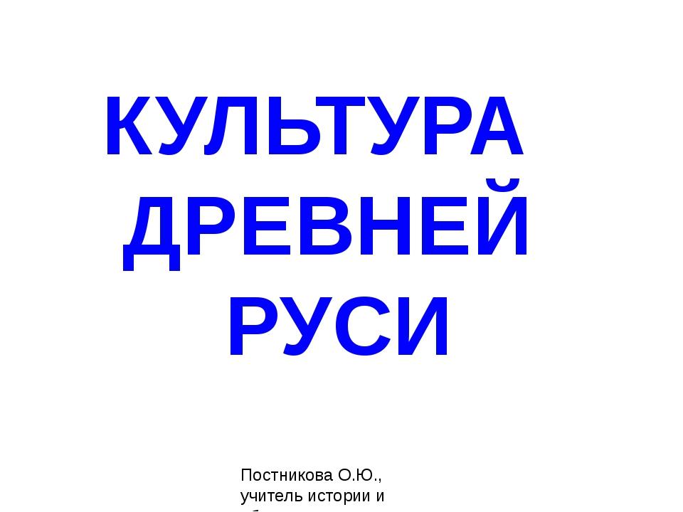 КУЛЬТУРА ДРЕВНЕЙ РУСИ Постникова О.Ю., учитель истории и общественных дисципл...