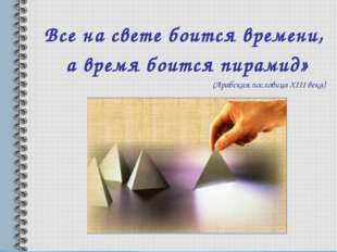 Все на свете боится времени, а время боится пирамид» (Арабская пословица XIII