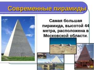 Современные пирамиды Самая большая пирамида, высотой 44 метра, расположена в