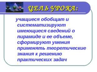 ЦЕЛЬ УРОКА: учащиеся обобщат и систематизируют имеющиеся сведений о пирамиде