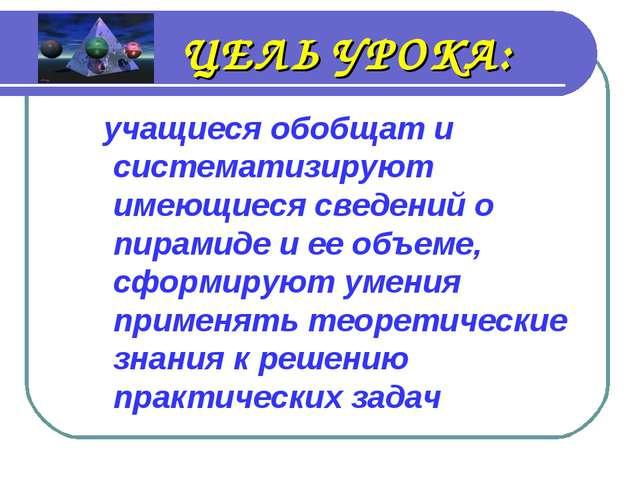 ЦЕЛЬ УРОКА: учащиеся обобщат и систематизируют имеющиеся сведений о пирамиде...