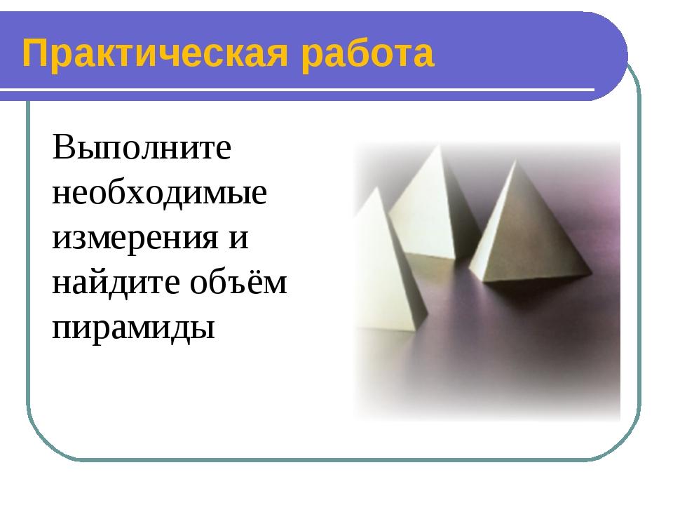 Практическая работа Выполните необходимые измерения и найдите объём пирамиды