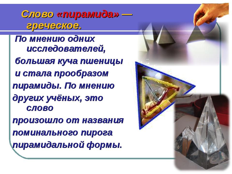 Слово «пирамида» — греческое. По мнению одних исследователей, большая куча п...
