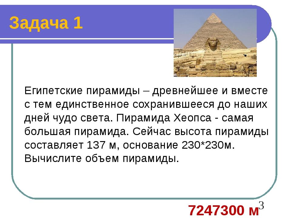 Задача 1 Египетские пирамиды – древнейшее и вместе с тем единственное сохрани...