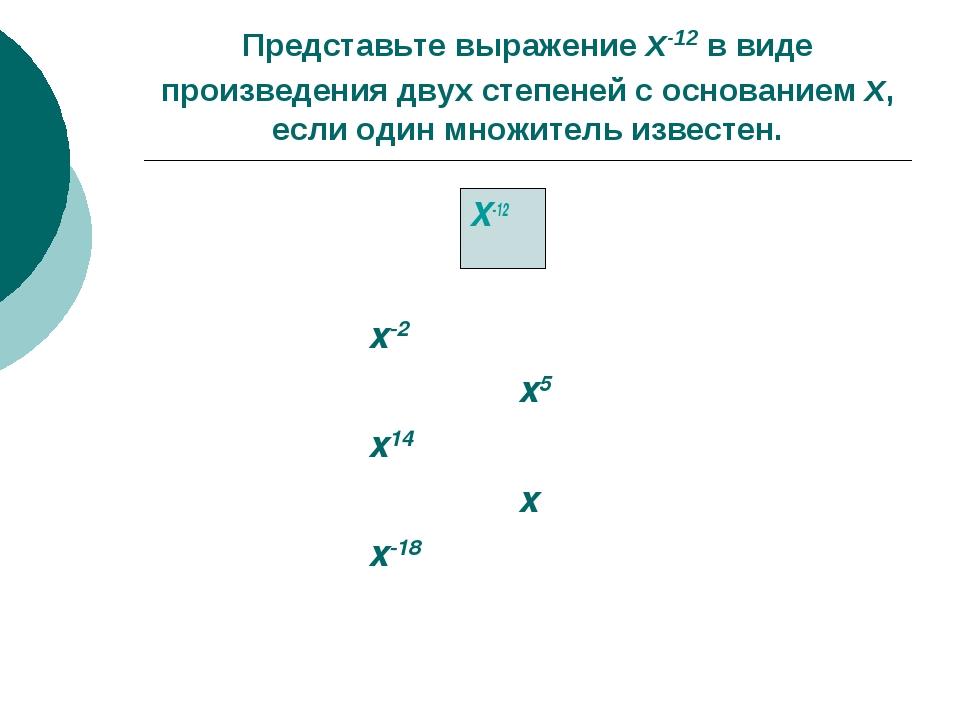 Представьте выражение x-12 в виде произведения двух степеней с основанием x,...