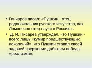 Гончаров писал: «Пушкин - отец, родоначальник русского искусства, как Ломоно