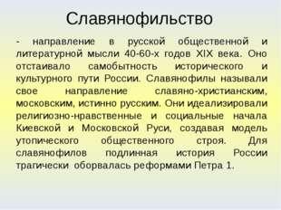 Славянофильство - направление в русской общественной и литературной мысли 40-
