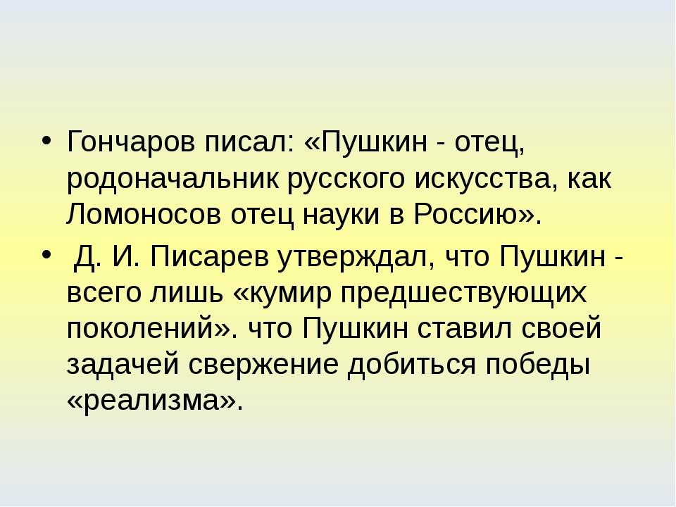 Гончаров писал: «Пушкин - отец, родоначальник русского искусства, как Ломоно...