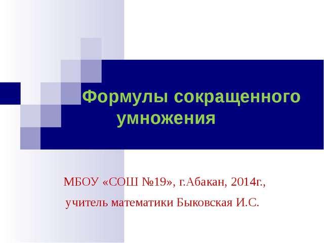 Формулы сокращенного умножения МБОУ «СОШ №19», г.Абакан, 2014г., учитель мат...
