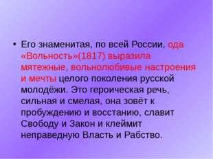 Его знаменитая, по всей России, ода «Вольность»(1817) выразила мятежные, вол