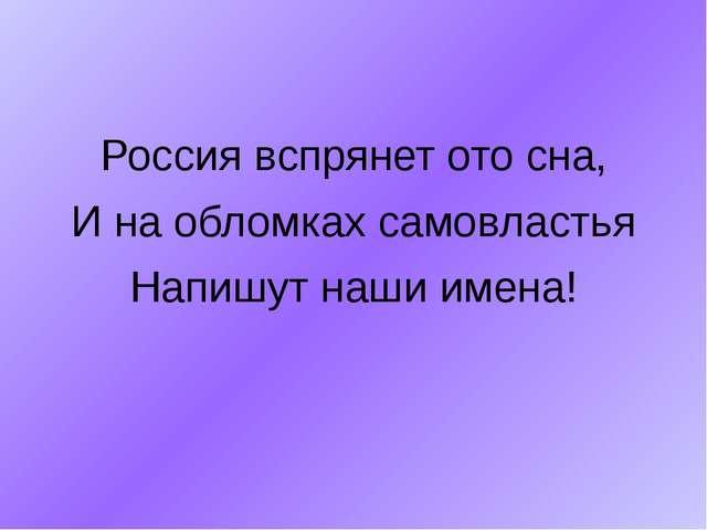 Россия вспрянет ото сна, И на обломках самовластья Напишут наши имена!