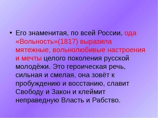 Его знаменитая, по всей России, ода «Вольность»(1817) выразила мятежные, вол...