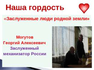 Наша гордость «Заслуженные люди родной земли» Могутов Георгий Алексеевич Засл