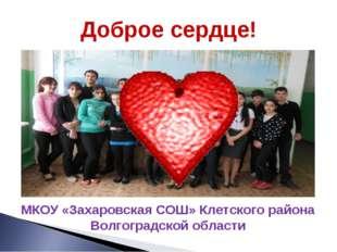МКОУ «Захаровская СОШ» Клетского района Волгоградской области Доброе сердце!