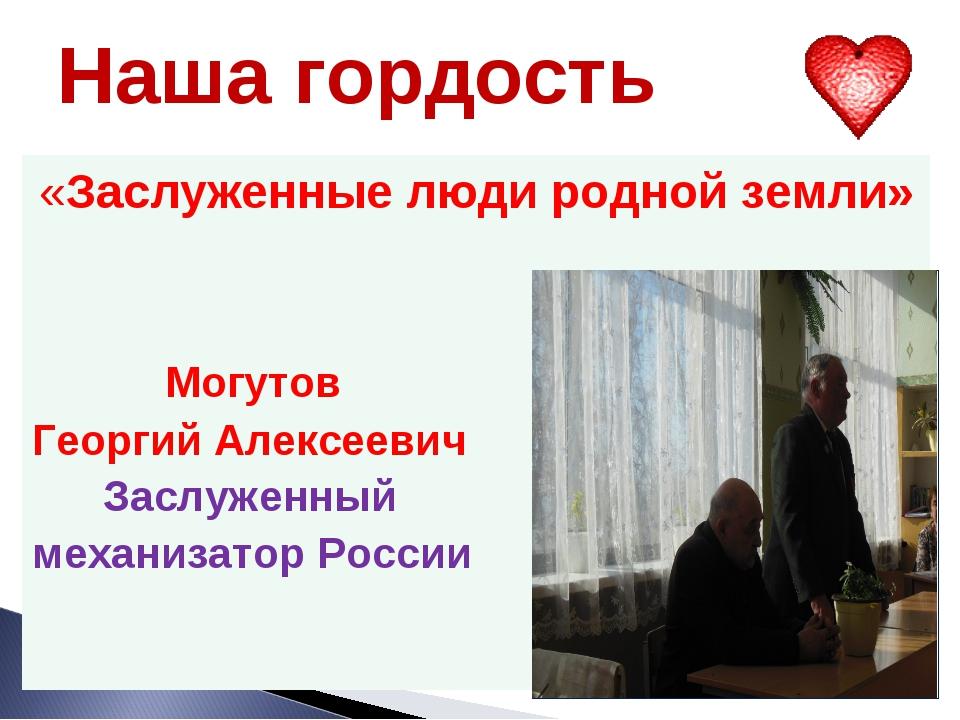Наша гордость «Заслуженные люди родной земли» Могутов Георгий Алексеевич Засл...