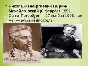 Никола́й Гео́ргиевич Га́рин-Михайло́вский(8 февраля 1852, Санкт-Петербург —