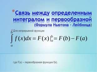Для непрерывной функции где F(x) – первообразная функции f(x).