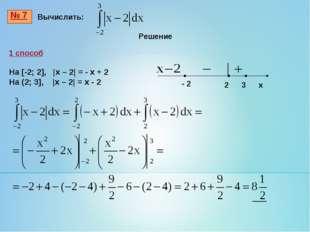 № 7 Вычислить: 1 способ На [-2; 2], |x – 2| = - x + 2 На (2; 3], |x – 2| = x